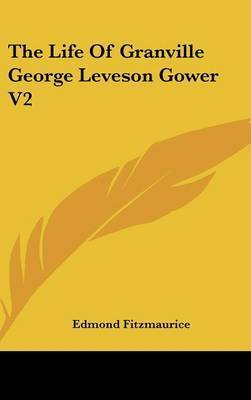 The Life Of Granville George Leveson Gower V2 by Edmond Fitzmaurice