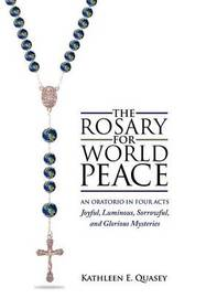 The Rosary for World Peace: An Oratorio in Four Acts Joyful, Luminous, Sorrowful and Glorious Mysteries by Kathleen E. Quasey