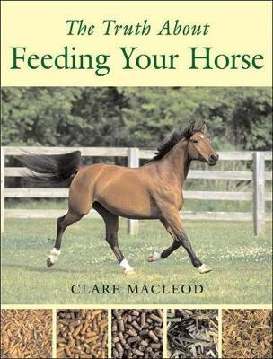 The Truth About Feeding Your Horse by Clare MacLeod