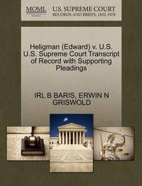 Heligman (Edward) V. U.S. U.S. Supreme Court Transcript of Record with Supporting Pleadings by Irl B Baris