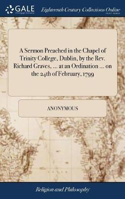 A Sermon Preached in the Chapel of Trinity College, Dublin, by the Rev. Richard Graves, ... at an Ordination ... on the 24th of February, 1799 by * Anonymous image