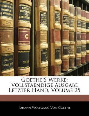 Goethe's Werke: Vollstaendige Ausgabe Letzter Hand, Volume 25 by Johann Wolfgang von Goethe