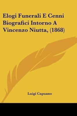 Elogi Funerali E Cenni Biografici Intorno A Vincenzo Niutta, (1868) by Luigi Capuano