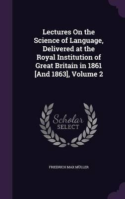 Lectures on the Science of Language, Delivered at the Royal Institution of Great Britain in 1861 [And 1863], Volume 2 by Friedrich Max Muller image
