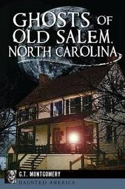 Ghosts of Old Salem, North Carolina by G T Montgomery