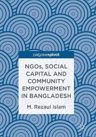 NGOs, Social Capital and Community Empowerment in Bangladesh by Rezaul Islam