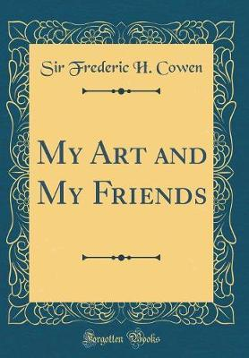 My Art and My Friends (Classic Reprint) by Sir Frederic H Cowen image