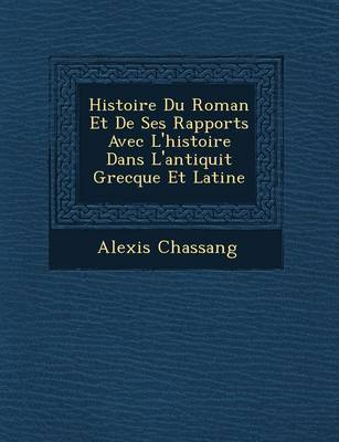 Histoire Du Roman Et de Ses Rapports Avec L'Histoire Dans L'Antiquit Grecque Et Latine by Alexis Chassang