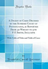 A Digest of Cases Decided by the Supreme Court of Pennsylvania, as Reported from 3D Wright to 5th P. F. Smith, Inclusive by Frederick Carroll Brewster