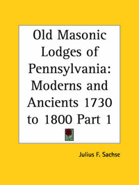 Old Masonic Lodges of Pennsylvania: Moderns and Ancients 1730 to 1800 Vol. 1 (1912) by Julius F. Sachse image