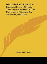 What Is Political Science? an Inaugural Lecture Given in the Convocation Hall of the University of Toronto, 9th November, 1888 (1888) by William James Ashley