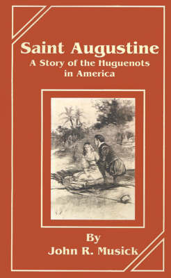 Saint Augustine: A Story of the Huguenots in America by John R Musick