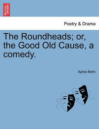 The Roundheads; Or, the Good Old Cause, a Comedy. by Aphra Behn
