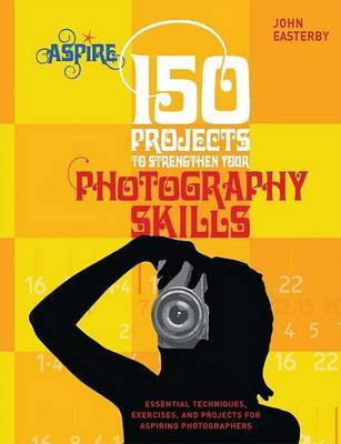 150 Projects to Strengthen Your Photography Skills by John Easterby
