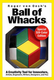 Ball of Whacks: Six-Color: A Creativity Tool for Innovators, Artist, Engineers, Writers, Designers, and You