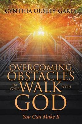 Overcoming Obstacles in Your Walk with God by Cynthia Ousley-Garey