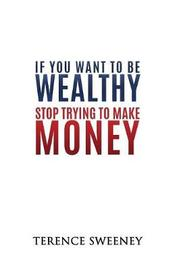 If You Want to Be Wealthy Stop Trying to Make Money by Sweeney Terence image