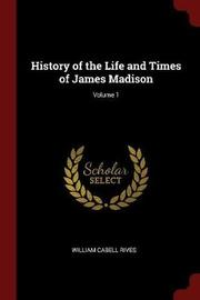 History of the Life and Times of James Madison; Volume 1 by William Cabell Rives image