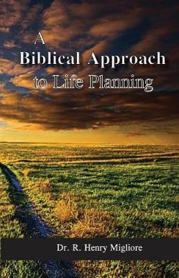 Biblical Approach to Life Planning by Dr R Henry Migliore