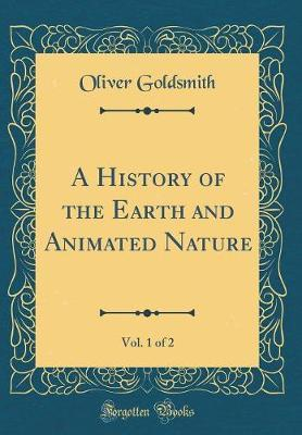 A History of the Earth and Animated Nature, Vol. 1 of 2 (Classic Reprint) by Oliver Goldsmith image