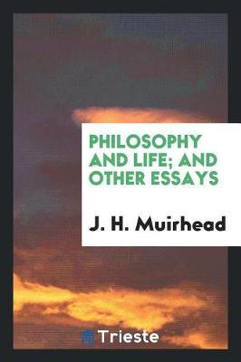 Philosophy and Life; And Other Essays by J.H. Muirhead