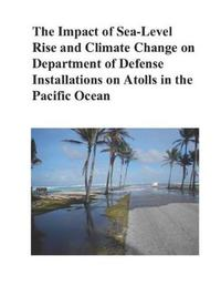 The Impact of Sea-Level Rise and Climate Change on Department of Defense Installations on Atolls in the Pacific Ocean by Department of Defense
