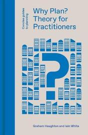 Why Plan? Planning Theory for Practitioners by Iain White