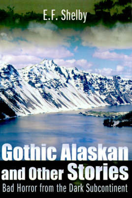Gothic Alaskan and Other Stories: Bad Horror from the Dark Subcontinent by E. F. Shelby image