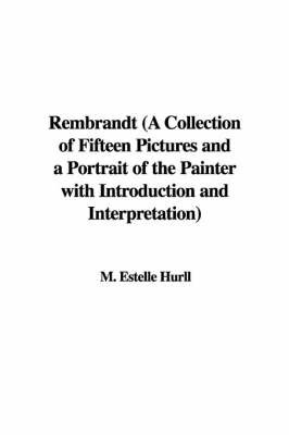 Rembrandt (a Collection of Fifteen Pictures and a Portrait of the Painter with Introduction and Interpretation) by M. Estelle Hurll