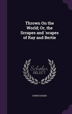 Thrown on the World; Or, the Scrapes and 'Scapes of Ray and Bertie by Edwin Hodder image