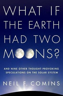 What If the Earth Had Two Moons?: And Nine Other Thought-Provoking Speculations on the Solar System by Neil F. Comins
