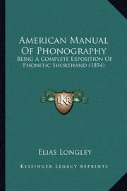 American Manual of Phonography American Manual of Phonography: Being a Complete Exposition of Phonetic Shorthand (1854) Being a Complete Exposition of Phonetic Shorthand (1854) by Elias Longley