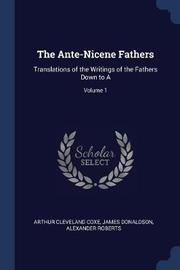 The Ante-Nicene Fathers by Arthur Cleveland Coxe