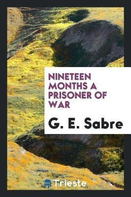 Nineteen Months a Prisoner of War by G E Sabre