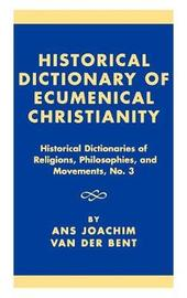 Historical Dictionary of Ecumenical Christianity by Ans J.Van Der Bent