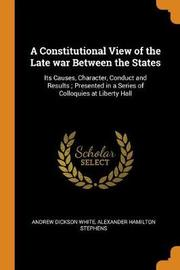 A Constitutional View of the Late War Between the States by Andrew Dickson White