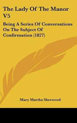The Lady of the Manor V5: Being a Series of Conversations on the Subject of Confirmation (1827) by Mary Martha Sherwood image