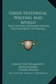 Greek Historical Writing and Apollo: Two Lectures Delivered Before the University of Oxford by Ulrich von Wilamowitz -Moellendorff