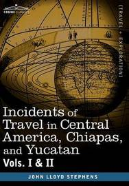 Incidents of Travel in Central America, Chiapas, and Yucatan, Vols. I and II by John Lloyd Stephens
