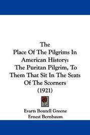 The Place of the Pilgrims in American History: The Puritan Pilgrim, to Them That Sit in the Seats of the Scorners (1921) by Ernest Bernbaum