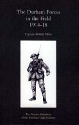 Durham Forces in the Field 1914-1918 by Wilfrid Miles