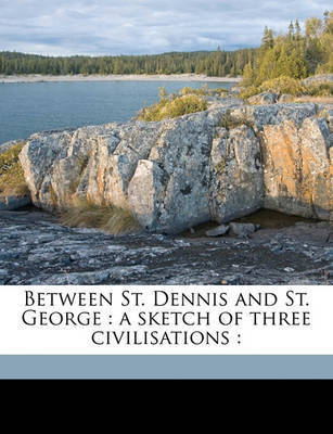 Between St. Dennis and St. George: A Sketch of Three Civilisations: by Ford Madox Ford