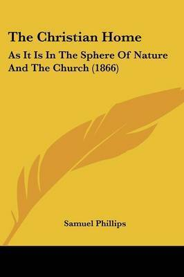 The Christian Home: As It Is In The Sphere Of Nature And The Church (1866) by Samuel Phillips