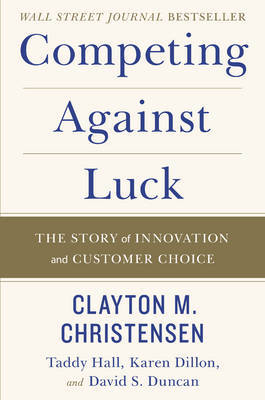 Competing Against Luck by Clayton M Christensen