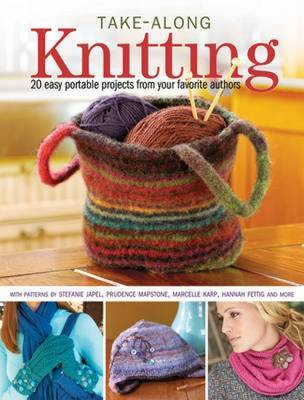 Take-Along Knitting: 20 Easy Portable Projects from Your Favorite Authors