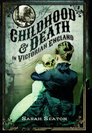 Childhood and Death in Victorian England by Sarah Seaton