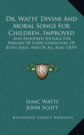 Dr. Watts' Divine and Moral Songs for Children, Improved: And Rendered Suitable for Persons of Every Condition, of Both Sexes, and of All Ages (1839) by Isaac Watts