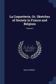 La Coquetterie, Or, Sketches of Society in France and Belgium; Volume 2 by Eliza Parker