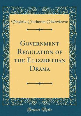 Government Regulation of the Elizabethan Drama (Classic Reprint) by Virginia Crocheron Gildersleeve image