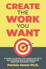 Create the Work You Want by Patricia Steele image